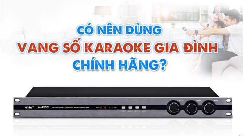 Vì sao nên dùng vang số Karaoke gia đình chính hãng?